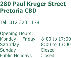 280 Paul Kruger Street Pretoria CBD   Tel: 012 323 1178  Opening Hours: Monday -  Friday    8:00 to 17:00 Saturday 							  					8:00 to 13:00 Sunday											  			 Closed Public Holidays 			  Closed