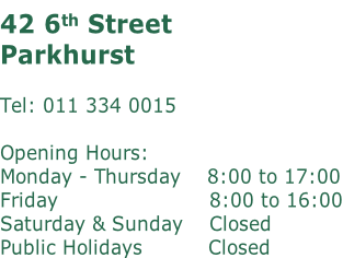 42 6th Street Parkhurst  Tel: 011 334 0015  Opening Hours: Monday - Thursday    8:00 to 17:00 Friday							  											 	 8:00 to 16:00 Saturday & Sunday	   Closed Public Holidays          Closed