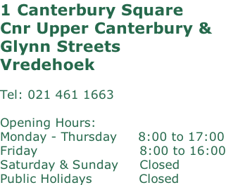 1 Canterbury Square Cnr Upper Canterbury & Glynn Streets Vredehoek   Tel: 021 461 1663  Opening Hours: Monday - Thursday     8:00 to 17:00 Friday							  												  	8:00 to 16:00 Saturday & Sunday	    Closed Public Holidays           Closed